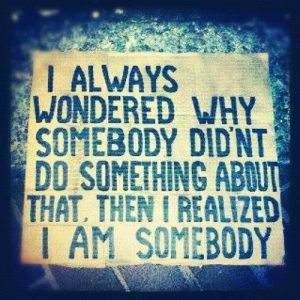 graphic with text: I always wondered why somebody didn't do something about that. Then I realized I am somebody.