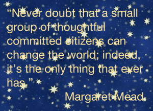 "Margaret Mead quote ""Never doubt that a small group of thoughtful, committed citizens can change the world; indeed, it's the only thing that ever has."""