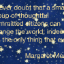 """Margaret Mead quote """"Never doubt that a small group of thoughtful, committed citizens can change the world; indeed, it's the only thing that ever has."""""""